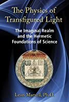 The Physics of Transfigured Light: The Imaginal Realm and the Hermetic Foundations of Science (Andr04 120319)