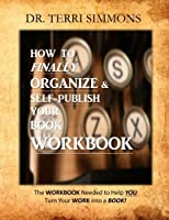 How to Finally Organize and Self Publish Your Book: The Workbook Needed to Help You Turn Your Work into a Book!