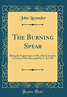 The Burning Spear: Being the Experiences of Mr. John Lavender in Time of War Recorded by A. R. P M (Classic Reprint)