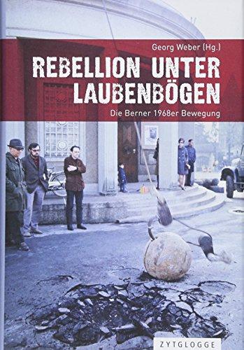Rebellion unter Laubenboegen: Die Berner 1968er Bewegung
