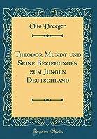 Theodor Mundt Und Seine Beziehungen Zum Jungen Deutschland (Classic Reprint)