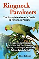 Ringneck Parakeets: The Complete Owner's Guide to Ringneck Parakeets: Including Indian Ringneck Parakeets, Their Care, Breeding, Training, Food, Lifespan, Mutations, Talking, Cages and Diet