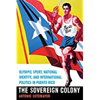 The Sovereign Colony: Olympic Sport, National Identity, and International Politics in Puerto Rico