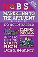 No B.S. Marketing to the Affluent: No Holds Barred, Take No Prisoners, Guide to Getting Really Rich