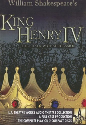 Download William Shakespeare's King Henry IV: The Shadow of Succession (L.A. Theatre Works Audio Theatre Collections) 158081378X
