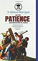 St. Alphonsus Maria Liguori on Patience and the Imitation of Christ. With Biblical Wisdom of the Gospels, Psalms, Proverbs, Ecclesiasticus + quotes from St. Francis of Assisi, and many more.