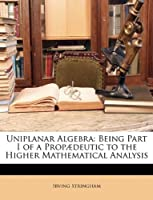 Uniplanar Algebra: Being Part I of a Propædeutic to the Higher Mathematical Analysis