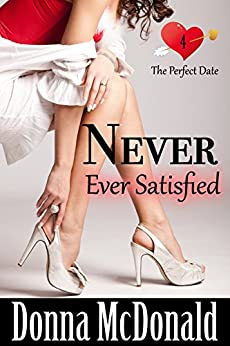 Never Ever Satisfied: Another Romantic Comedy With Attitude (The Perfect Date Book 4) by [McDonald, Donna]