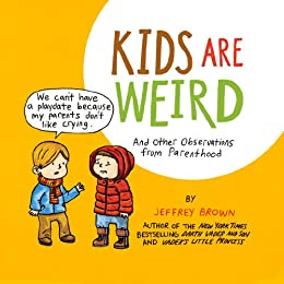 Kids Are Weird: And Other Observations from Parenthood by [Brown, Jeffrey]