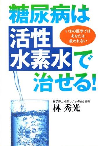 糖尿病は「活性水素水」で治せる!—いまの医学ではあなたは救われない