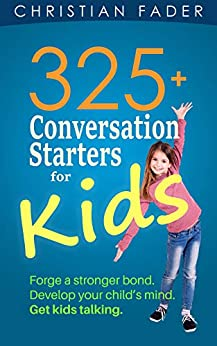 325+ Conversation Starters for Kids: Forge a stronger bond. Develop your child's mind. Get kids talking. by [Fader, Christian]