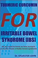 TURMERIC CURCUMIN FOR IRRITABLE BOWEL SYNDROME (IBS): All you need to know on how turmeric curcumin treats irritable bowel syndrome
