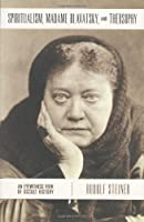Spiritualism, Madame Blavatsky, and Theosophy                              C: An Eyewitness View of Occult History