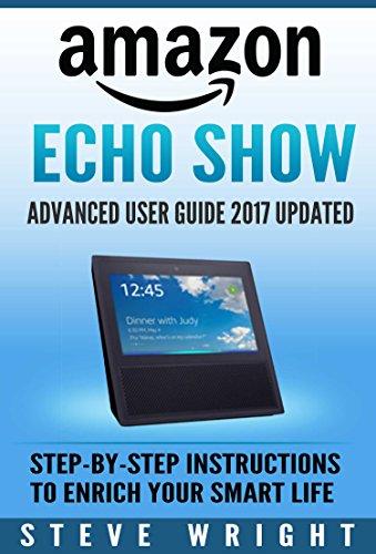 Amazon Echo Show: Amazon Echo Show: Advanced User Guide 2017 Updated: Step-By-Step Instructions To Enrich Your Smart Life (alexa, dot, echo amazon, echo ... dot, echo dot user manual) (English Edition)