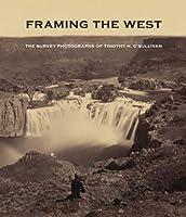 Framing the West: The Survey Photographs of Timothy H. O'Sullivan by Toby Jurovics Carol Johnson William F. Stapp Glenn Willumson(2010-03-23)