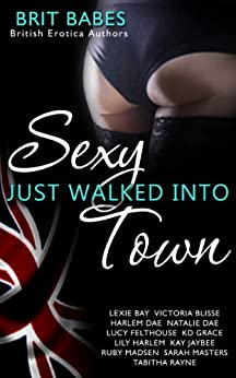 Sexy Just Walked Into Town: A Brit Babes Erotic Anthology by [Bay, Lexie, Blisse, Victoria, Dae, Harlem, Dae, Natalie, Felthouse, Lucy, Grace, K D, Harlem, Lily, Jaybee, Kay, Masters, Sarah, Rayne, Tabitha]
