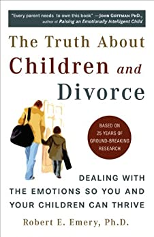 The Truth About Children and Divorce: Dealing with the Emotions So You and Your Children Can Thrive by [Emery Ph.D., Robert E.]