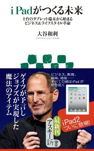 iPadがつくる未来 1台のタブレット端末から始まるビジネス&ライフスタイル革命 (アスキー新書)