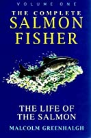The Complete Salmon Fisher: The Life of the Salmon v. 1