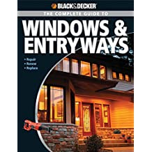 Black & Decker The Complete Guide to Windows & Entryways: Repair, Renew, Replace (Black & Decker Complete Guide)