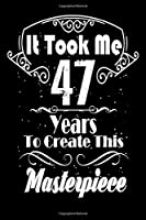 It Took Me 47 Years to Create this Masterpiece: 47 Year Old Birthday Gift Journal / Notebook / Diary / Thanksgiving & Christmas Gift. Funny Birthday gift for Men & Women