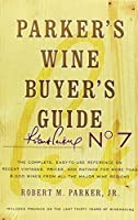 Parker's Wine Buyer's Guide, 7th Edition: The Complete, Easy-to-Use Reference on Recent Vintages, Prices, and Ratings for More than 8,000 Wines from All the Major Wine Regions (Parker's Wine Buyers Guide)