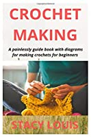 CROCHET MAKING: A painlessly guide book with diagrams for making crochets for beginners
