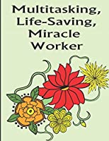 Multitasking Life-Saving Miracle Worker: Color the Stress Away with this Unique Nursing Coloring Book. Great for Hosptial Staff Workers Employees and Those In Training
