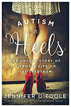 Autism in Heels: The Untold Story of a Female Life on the Spectrum by [O'Toole, Jennifer Cook]