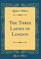 The Three Ladies of London (Classic Reprint)