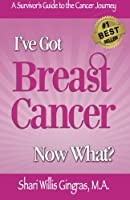 I've Got Breast Cancer Now What?: A Survivor's Guide to the Cancer Journey