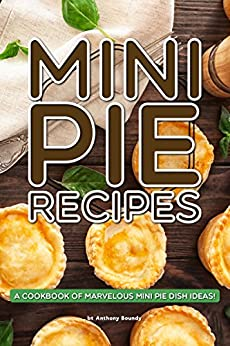 Mini Pie Recipes: A Cookbook of Marvelous Mini Pie Dish Ideas! by [Boundy, Anthony]
