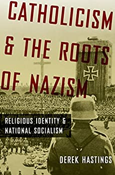 Catholicism and the Roots of Nazism: Religious Identity and National Socialism by [Hastings, Derek]