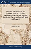 An Appeal to Matter of Fact and Common Sense. or a Rational Demonstration of Man's Corrupt and Lost Estate. the Second Edition Revised and Enlarged