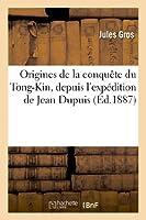 Origines de la Conquète Du Tong-Kin, Depuis l'Expédition de Jean Dupuis Jusqu'à La Mort (Histoire)