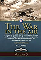 The War in the Air: Volume 5-A History of the RFC, RAF & RNAS against German Air Raids, in Egypt, Sudan, Palestine. Mesopotamia, Macedonia and over the Mediterranean and Near-Eastern Waters, 1917-18