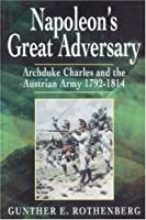 Napoleon's Great Adversary: Archduke Charles and the Austrian Army 1792-1814