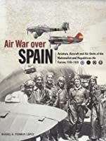 Air War over Spain: Aviators, Aircraft and Air Units of the Nationalist and Republican Air Forces 1936-1939 (Classic Colours)