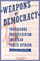 Weapons of Democracy: Propaganda, Progressivism, and American Public Opinion (New Studies in American Intellectual and Cultural History)