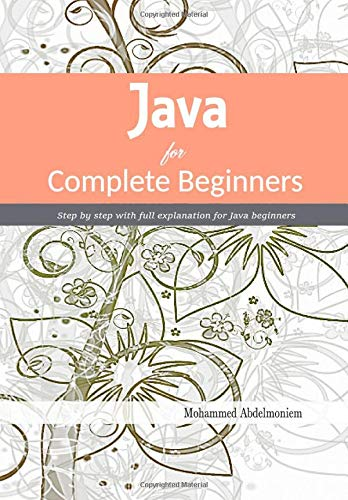 Java for Complete Beginners: Step by step with full explanation for Java beginners