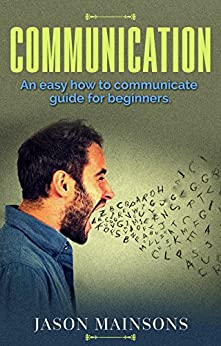 COMMUNICATION: An Easy How To Communicate Guide For Beginners (communication, relationships, speaking, body language, verbal, self help, workplace communication) by [Mainsons, Jason]