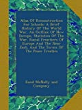 Atlas Of Reconstruction For Schools: A Brief History Of The World War, An Outline Of New Europe, Statistics Of The War, Racial Frontiers Of Europe And The Near East, And The Terms Of The Peace Treaties 画像