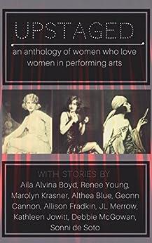 Upstaged!: an anthology of women who love women in performing arts by [Cannon, Geonn, Boyd, Aila Alvina, Young, Renee, Krasner, Marolyn, de Soto, Sonni, Fradkin, Allison, Merrow, JL, Jowitt, Kathleen, McGowan, Debbie]