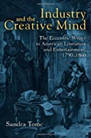 Industry & the Creative Mind: The Eccentric Writer in American Literature and Entertainment, 1790-1860