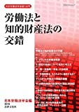 労働法と知的財産法の交錯: 労働関係における知的財産の法的規律の研究 (日本労働法学会誌132号)