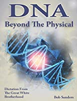 DNA: Beyond The Physical (TEACHINGS FROM THE GREAT WHITE BROTHERHOOD)