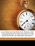 A Letter to the REV. E.B. Pusey, D.D.: In Reference to His Letter to the Lord Bishop of Oxford Volume 1