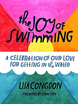 The Joy of Swimming: A Celebration of Our Love for Getting in the Water by [Congdon, Lisa]