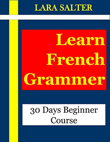 Learn French Grammar: 30 Days Beginner Course(french grammar,beginner french,teach french,teaching french,learning french,learn french,french verbs,french ... language verbes) (English Edition)