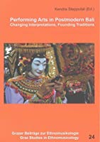 Performing Arts in Postmodern Bali: Changing Interpretations, Founding Traditions (Grazer Studies of Ethnomusicology)